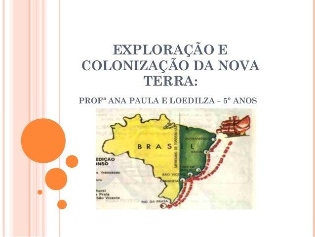 EXPLORAÇÃO E COLONIZAÇÃO DA NOVA TERRA: PROFª ANA PAULA E LOEDILZA – 5º ANOS