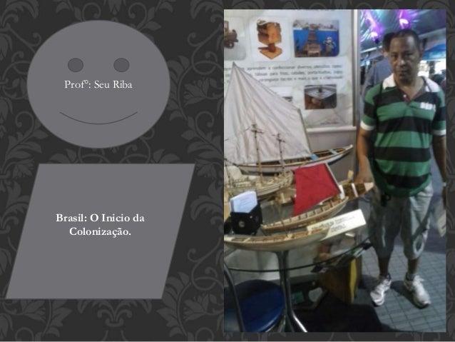 Prof°: Seu Riba Brasil: O Inicio da Colonização.