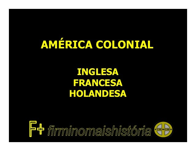 AMÉRICA COLONIAL      INGLESA     FRANCESA    HOLANDESA