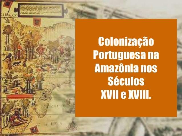 ColonizaçãoPortuguesa naAmazônia nosSéculosXVII e XVIII.