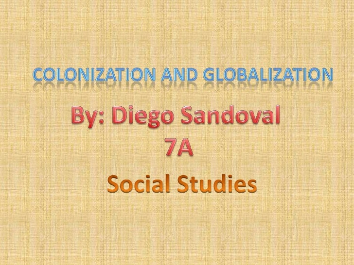 cOlonization and globalization<br />By: Diego Sandoval <br />7A<br />Social Studies<br />