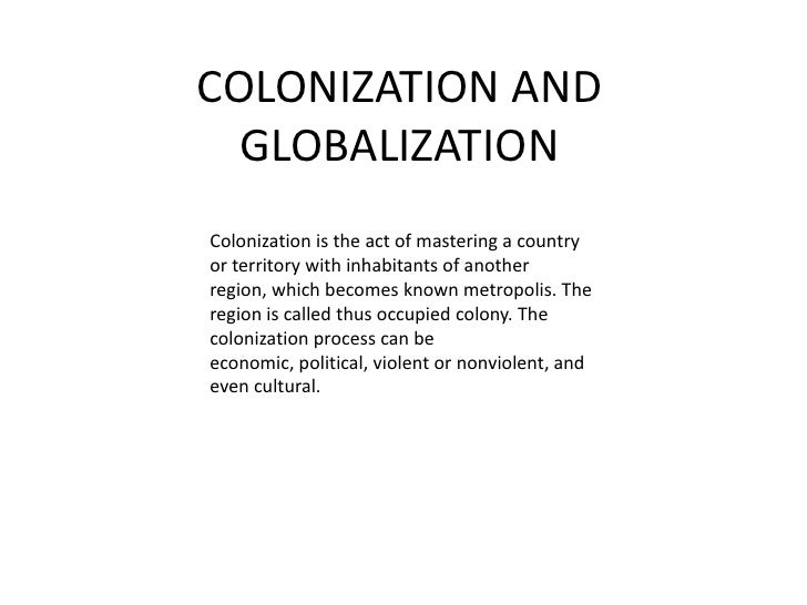 COLONIZATION AND GLOBALIZATION<br />Colonization is the act of mastering a country or territory with inhabitants of anothe...