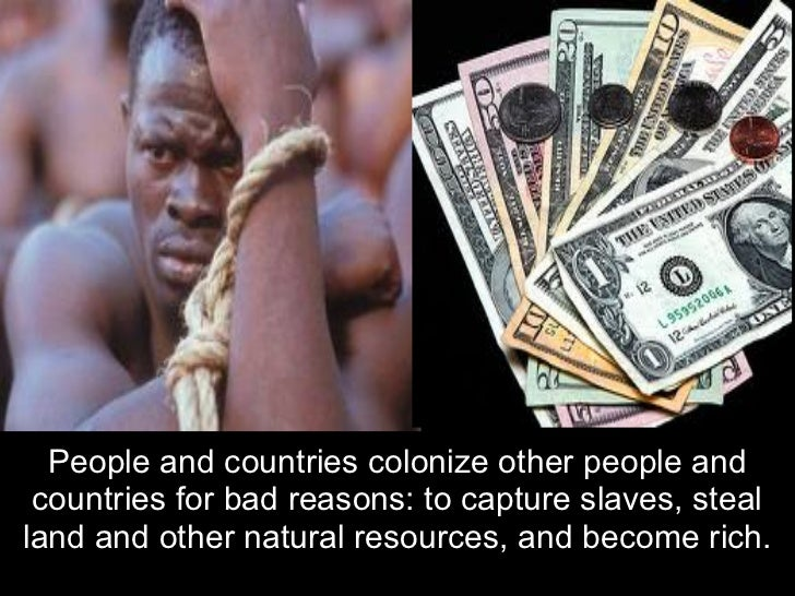 People and countries colonize other people and countries for bad reasons: to capture slaves, stealland and other natural r...