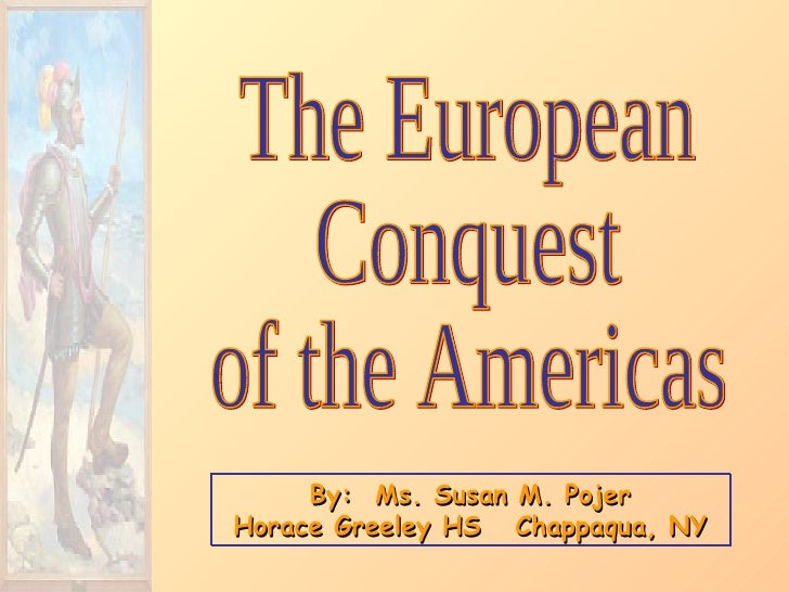 By:  Ms. Susan M. Pojer Horace Greeley HS  Chappaqua, NY The European Conquest of the Americas