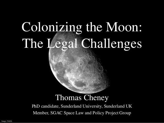 Colonizing the Moon: The Legal Challenges Thomas Cheney PhD candidate, Sunderland University, Sunderland UK Member, SGAC S...