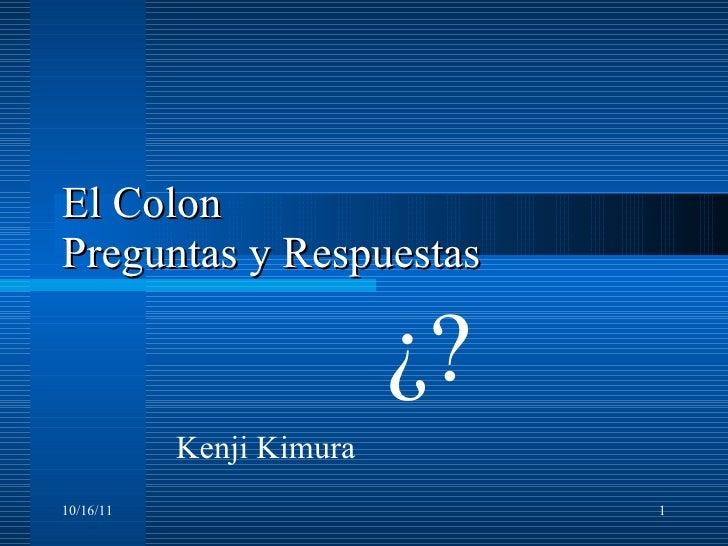 El Colon  Preguntas y Respuestas ¿? 10/16/11 Kenji Kimura