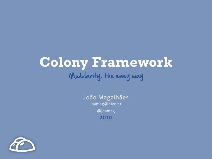 Colony Framework    Modularity, the easy way           João Magalhães           joamag@hive.pt              @joamag   ...