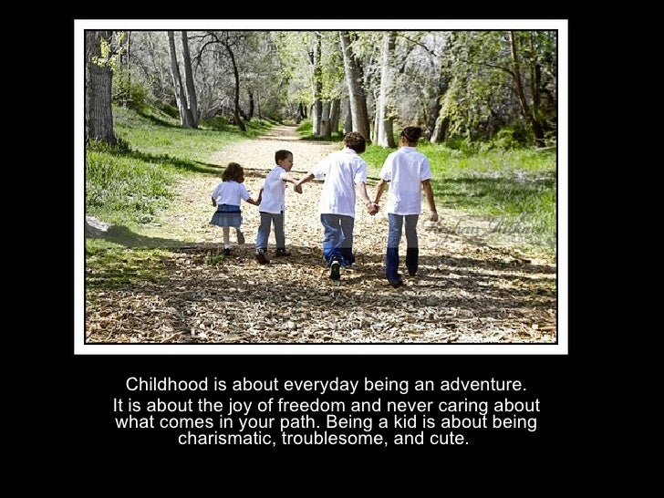 Childhood is about everyday being an adventure. It is about the joy of freedom and never caring about what comes in your p...