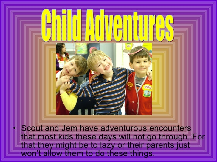 <ul><li>Scout and Jem have adventurous encounters that most kids these days will not go through. For that they might be to...