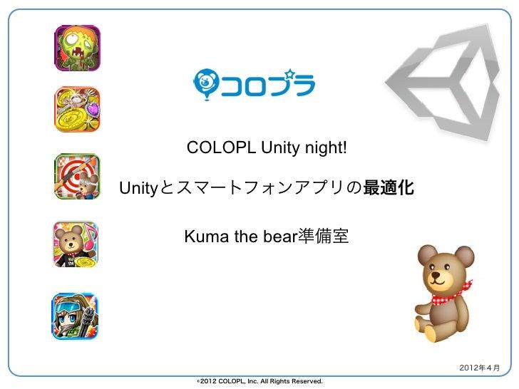 COLOPL Unity night!Unityとスマートフォンアプリの最適化    Kuma the bear準備室                                               2012年4月     ©201...