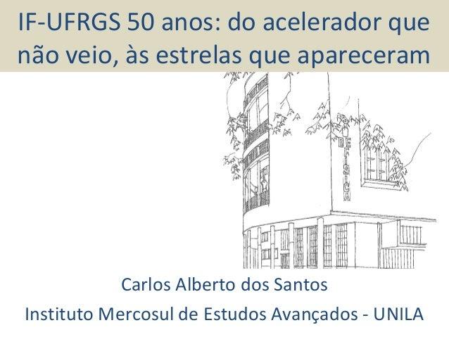 IF-UFRGS 50 anos: do acelerador que não veio, às estrelas que apareceram Carlos Alberto dos Santos Instituto Mercosul de E...