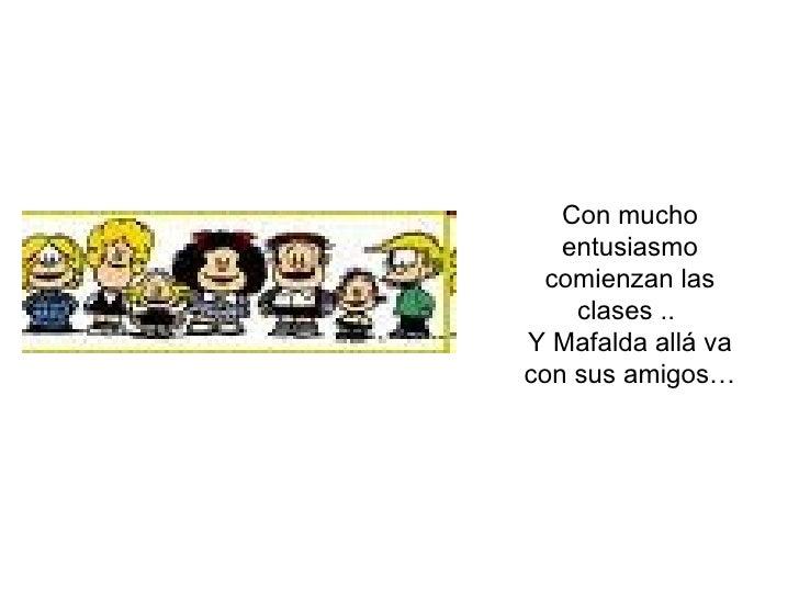 Con mucho entusiasmo comienzan las clases ..  Y Mafalda allá va con sus amigos…