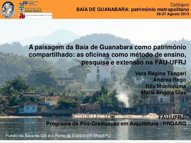 Colóquio BAÍA DE GUANABARA: patrimônio metropolitano 26-27 Agosto 2015 A paisagem da Baía de Guanabara como patrimônio com...