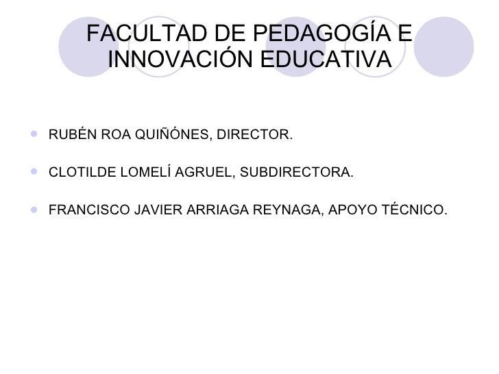 FACULTAD DE PEDAGOGÍA E INNOVACIÓN EDUCATIVA <ul><li>RUBÉN ROA QUIÑÓNES, DIRECTOR. </li></ul><ul><li>CLOTILDE LOMELÍ AGRUE...
