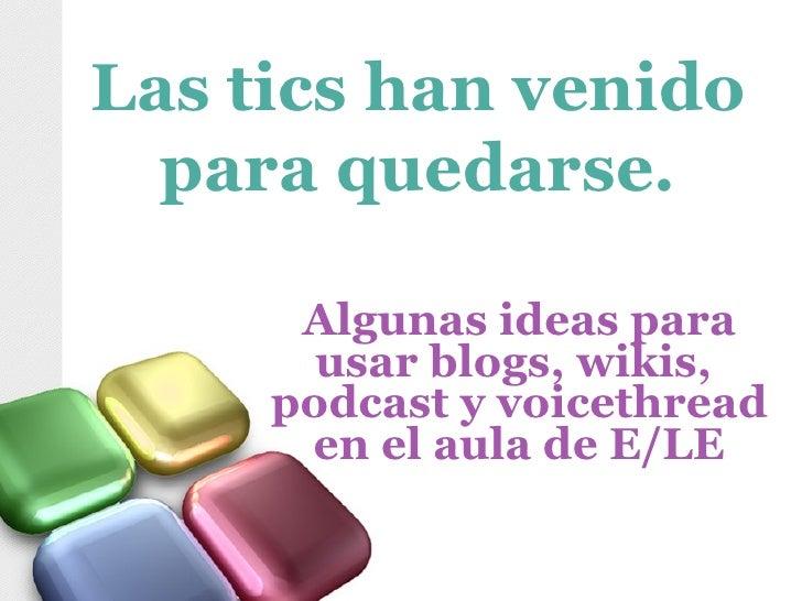 Algunas ideas para usar blogs, wikis,  podcast y voicethread en el aula de E/LE Las tics han venido para quedarse.