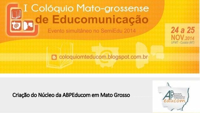 Criação do Núcleo da ABPEducom em Mato Grosso .......................................