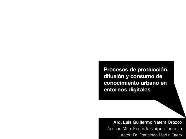 Arq. Luis Guillermo Natera Orozco Procesos de producción, difusión y consumo de conocimiento urbano en entornos digitales ...
