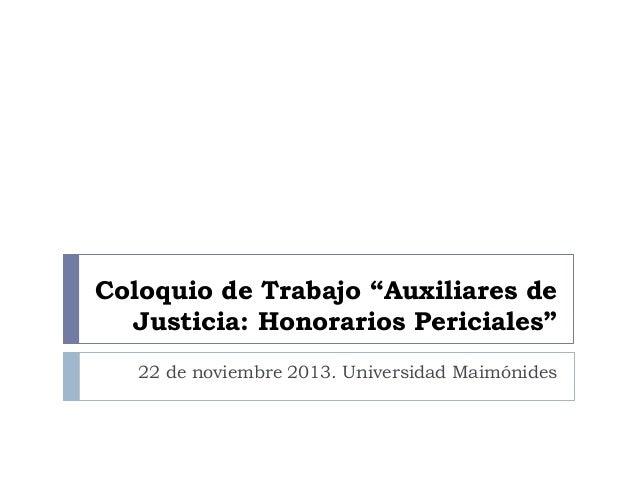 """Coloquio de Trabajo """"Auxiliares de Justicia: Honorarios Periciales"""" 22 de noviembre 2013. Universidad Maimónides"""