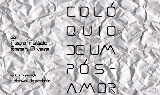 C O L Ó Q U I O DE UM P Ó S – A M OR por Pedro Palácio Renan Oliveira apoio e organização Coletivo Descabelo