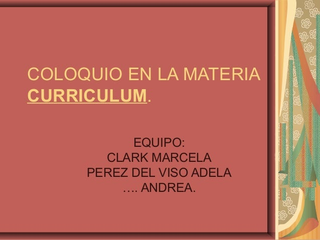 COLOQUIO EN LA MATERIA CURRICULUM. EQUIPO: CLARK MARCELA PEREZ DEL VISO ADELA …. ANDREA.
