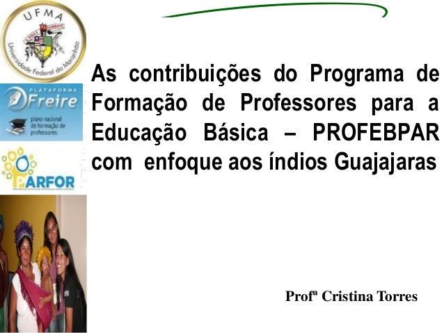 As contribuições do Programa de Formação de Professores para a Educação Básica – PROFEBPAR com enfoque aos índios Guajajar...