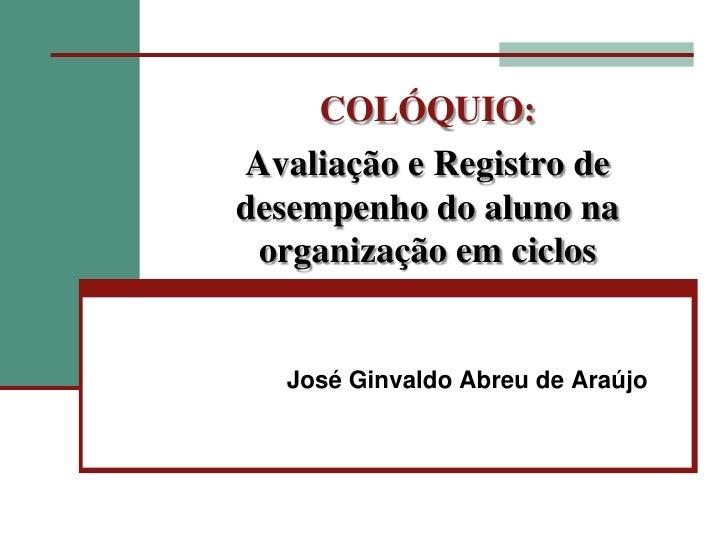 José Ginvaldo Abreu de Araújo<br />COLÓQUIO:Avaliação e Registro de desempenho do aluno na organização em ciclos <br />