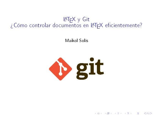 LATEX y Git ¾Cómo controlar documentos en LATEX ecientemente? Maikol Solís