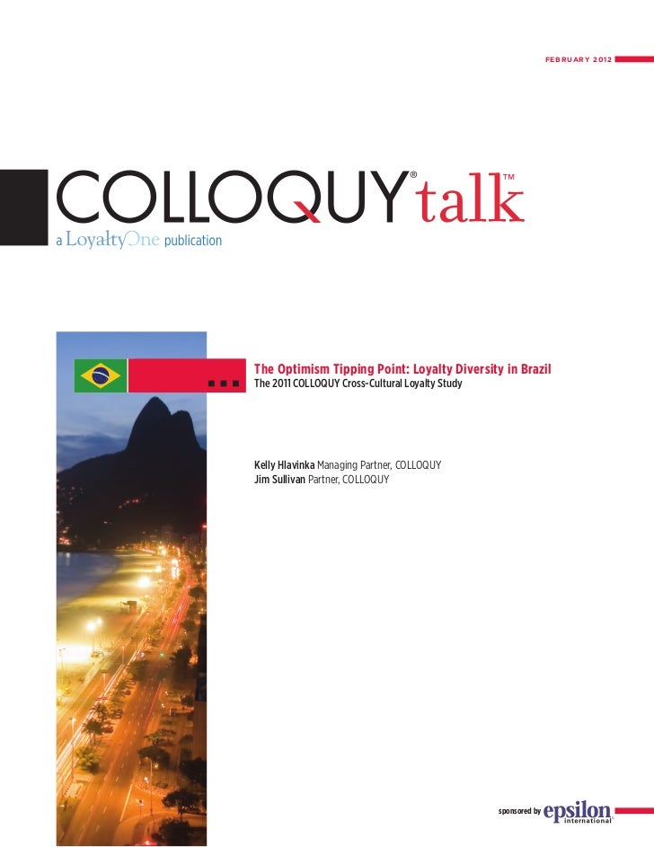 FEBRUARY 2012The Optimism Tipping Point: Loyalty Diversity in BrazilThe 2011 COLLOQUY Cross-Cultural Loyalty StudyKelly Hl...