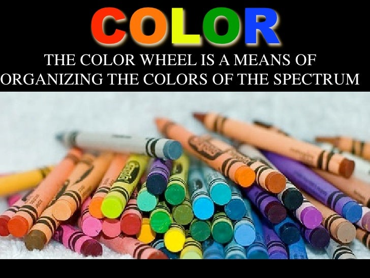 COLOR    THE COLOR WHEEL IS A MEANS OFORGANIZING THE COLORS OF THE SPECTRUM