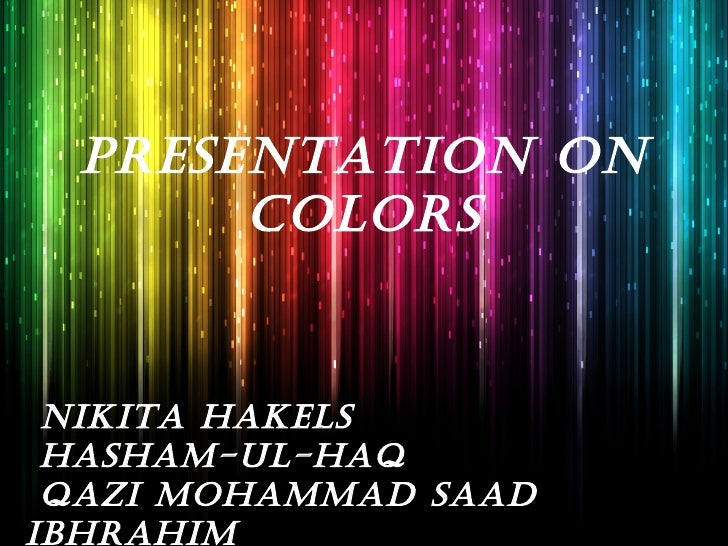 PRESENTATION ON       COLORS NIKITA HAKELS HASHAM-UL-HAQ QAZI MOHAMMAD SAADIBHRAHIM