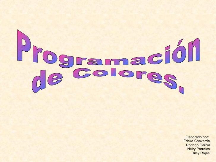 Programación  de Colores. Elaborado por: Ericka Chavarría. Rodrigo García Neiry Parrales Diley Rojas