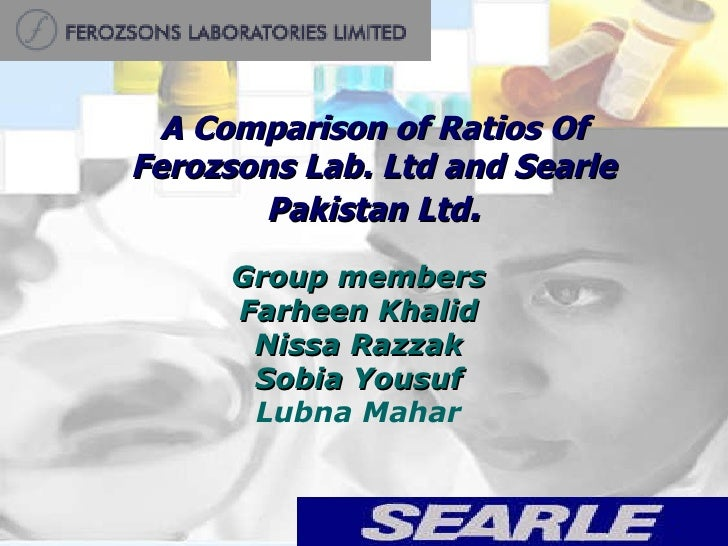 A Comparison of Ratios Of Ferozsons Lab. Ltd and Searle Pakistan Ltd . Group members Farheen Khalid Nissa Razzak Sobia You...