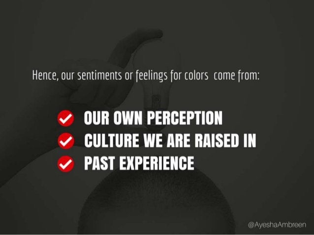 Hence, our sentiments or feelings for colors come from: Our own perception, Culture we are raised in and past experience.