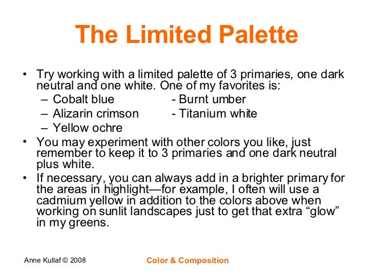 The Limited Palette <ul><li>Try working with a limited palette of 3 primaries, one dark neutral and one white. One of my f...