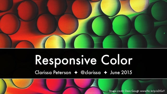 Image credit: Dave Gough www.flic.kr/p/oDGsY Responsive Color Clarissa Peterson ✦ @clarissa ✦ June 2015