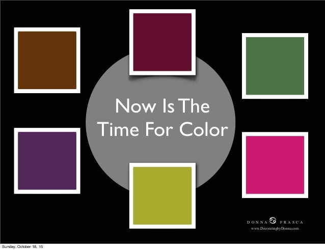 Now Is The Time For Color D O N N A ♋ F R A S C A www.DecoratingbyDonna.com D O N N A ♋ F R A S C A www.DecoratingbyDonna....
