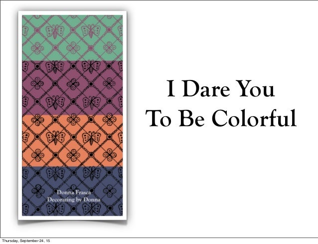 I Dare You To Be Colorful Thursday, September 24, 15
