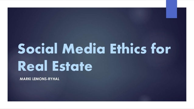 Social Media Ethics for Real Estate MARKI LEMONS-RYHAL