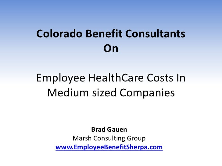 Colorado Benefit Consultants            OnEmployee HealthCare Costs In Medium sized Companies            Brad Gauen      M...
