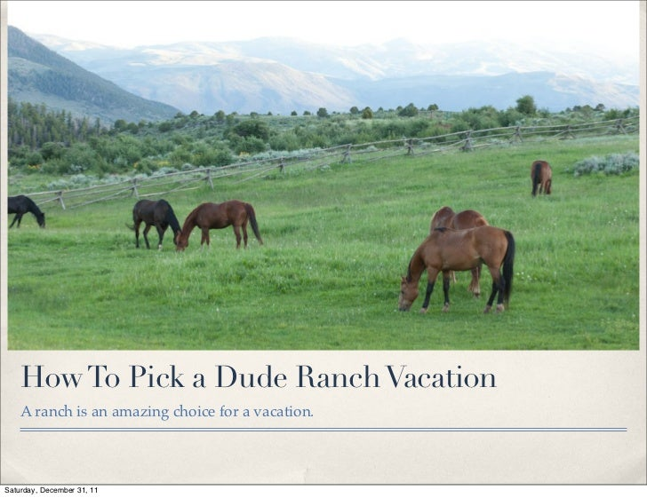 How To Pick a Dude Ranch Vacation    A ranch is an amazing choice for a vacation.Saturday, December 31, 11