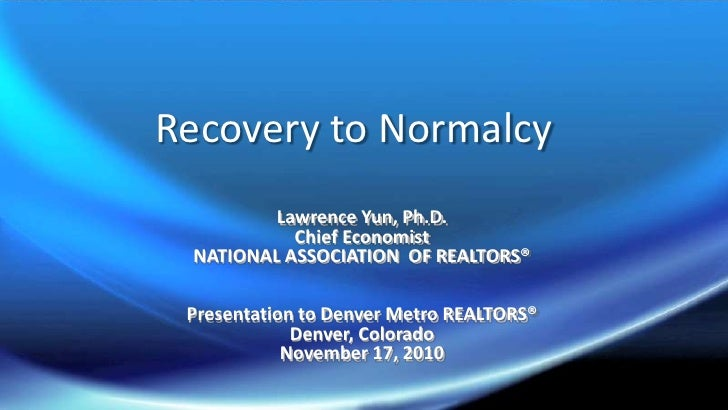 Recovery to Normalcy<br />Lawrence Yun, Ph.D.<br />Chief Economist<br />NATIONAL ASSOCIATION  OF REALTORS®<br />Presentati...