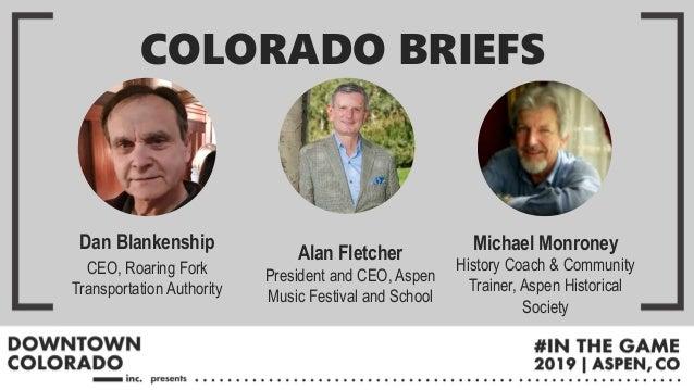 Dan Blankenship CEO, Roaring Fork Transportation Authority COLORADO BRIEFS Alan Fletcher President and CEO, Aspen Music Fe...