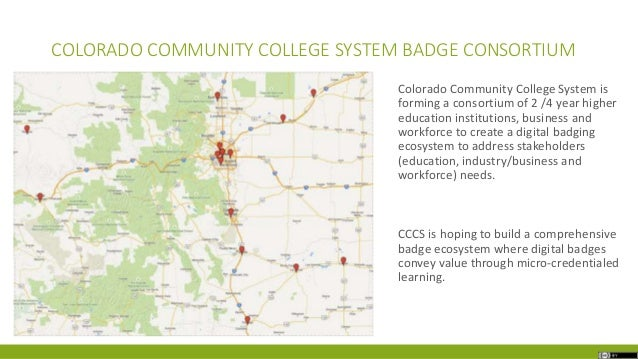 COLORADO COMMUNITY COLLEGE SYSTEM BADGE CONSORTIUM Colorado Community College System is forming a consortium of 2 /4 year ...