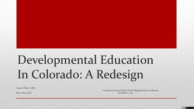 Developmental Education In Colorado: A Redesign Tamara White, CDHE Bitsy Cohn, CCCS  Colorado Council on High School/Colle...