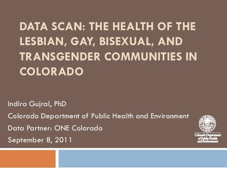 DATA SCAN: THE HEALTH OF THE   LESBIAN, GAY, BISEXUAL, AND   TRANSGENDER COMMUNITIES IN   COLORADOIndira Gujral, PhDColora...