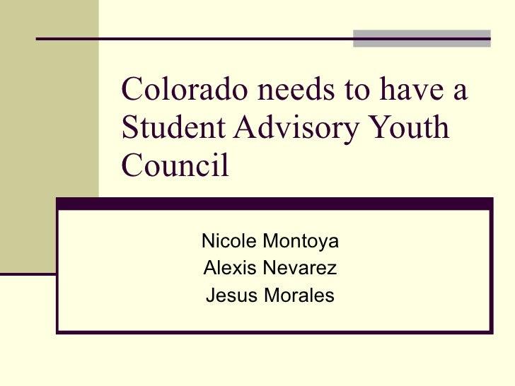 Colorado needs to have a Student Advisory Youth Council  Nicole Montoya Alexis Nevarez Jesus Morales