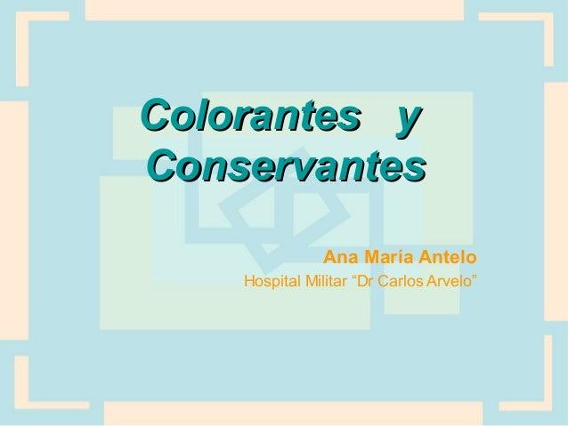 """Colorantes yColorantes y ConservantesConservantes Ana María Antelo Hospital Militar """"Dr Carlos Arvelo"""""""