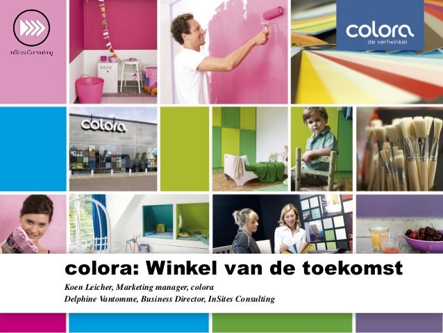 colora: Winkel van de toekomst Koen Leicher, Marketing manager, colora Delphine Vantomme, Business Director, InSites Consu...