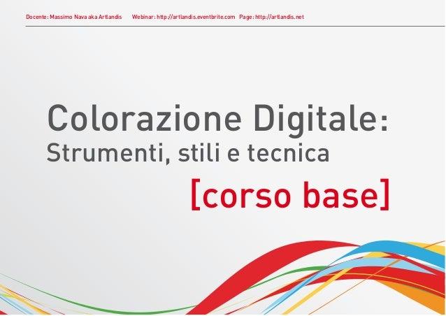 Docente: Massimo Nava aka Artlandis   Webinar: http://artlandis.eventbrite.com Page: http://artlandis.net       Colorazion...