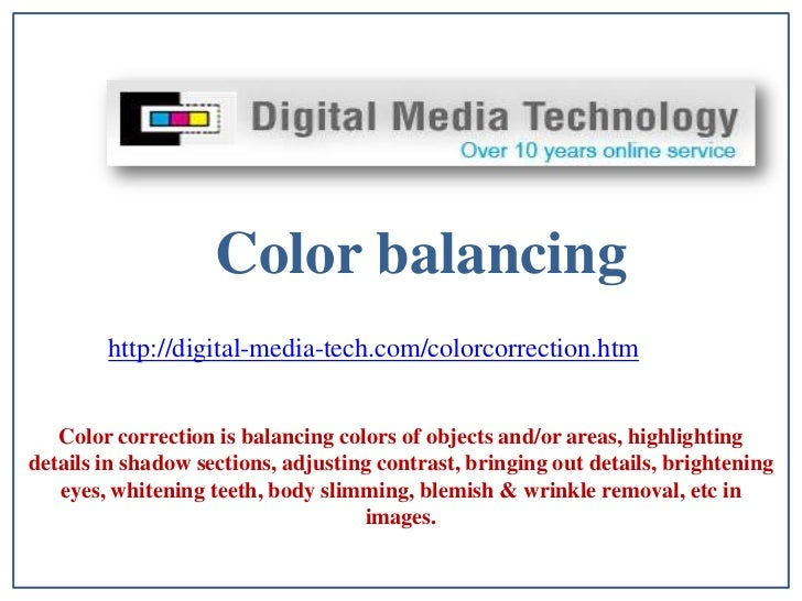 Color balancing <br />http://digital-media-tech.com/colorcorrection.htm <br />Color correction is balancing colors of obje...
